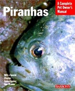 A Complete Pet Owner's Manual - Piranhas